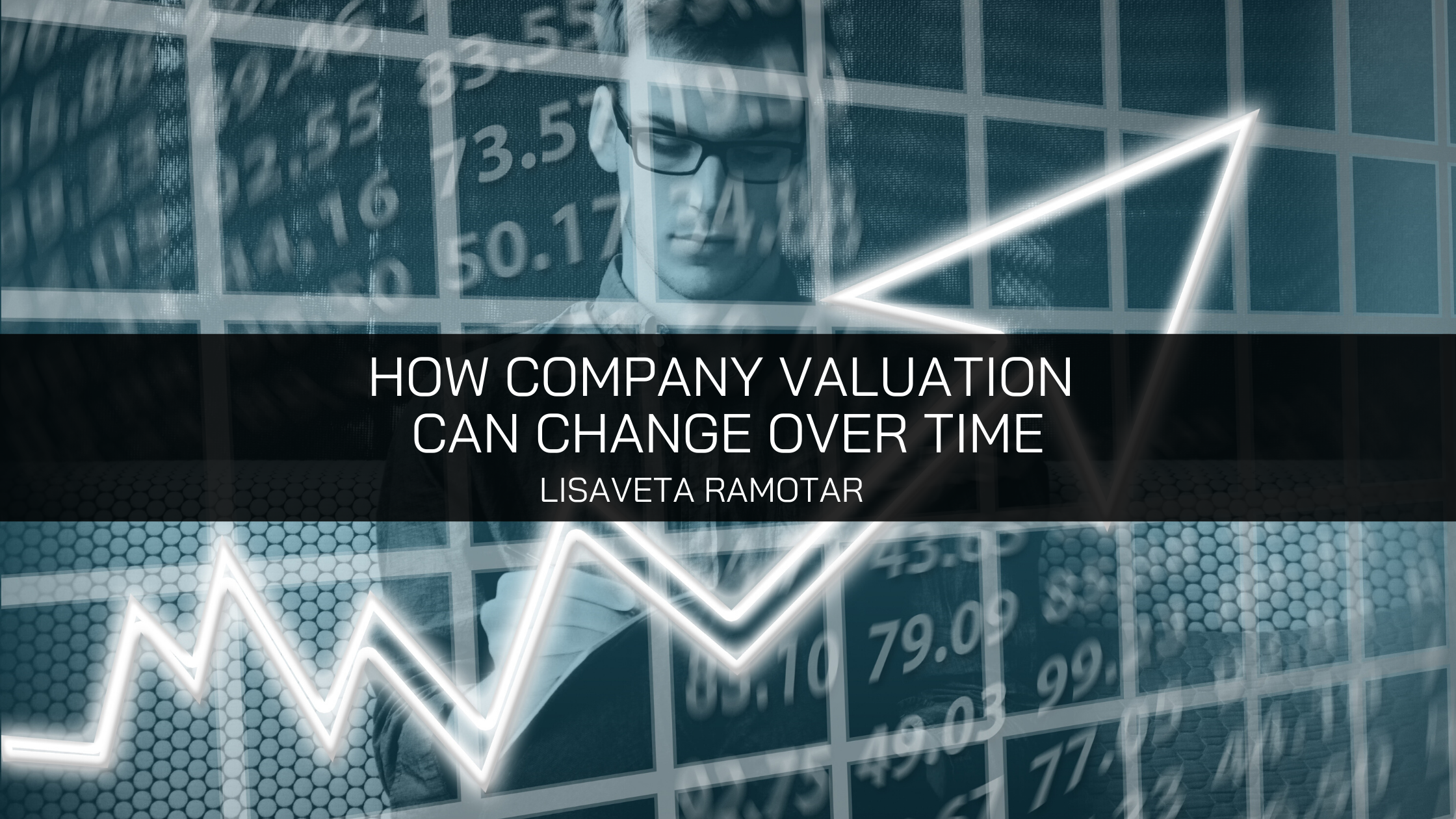 How Company Valuation Can Change Over Time, Lisaveta Ramotar Explores