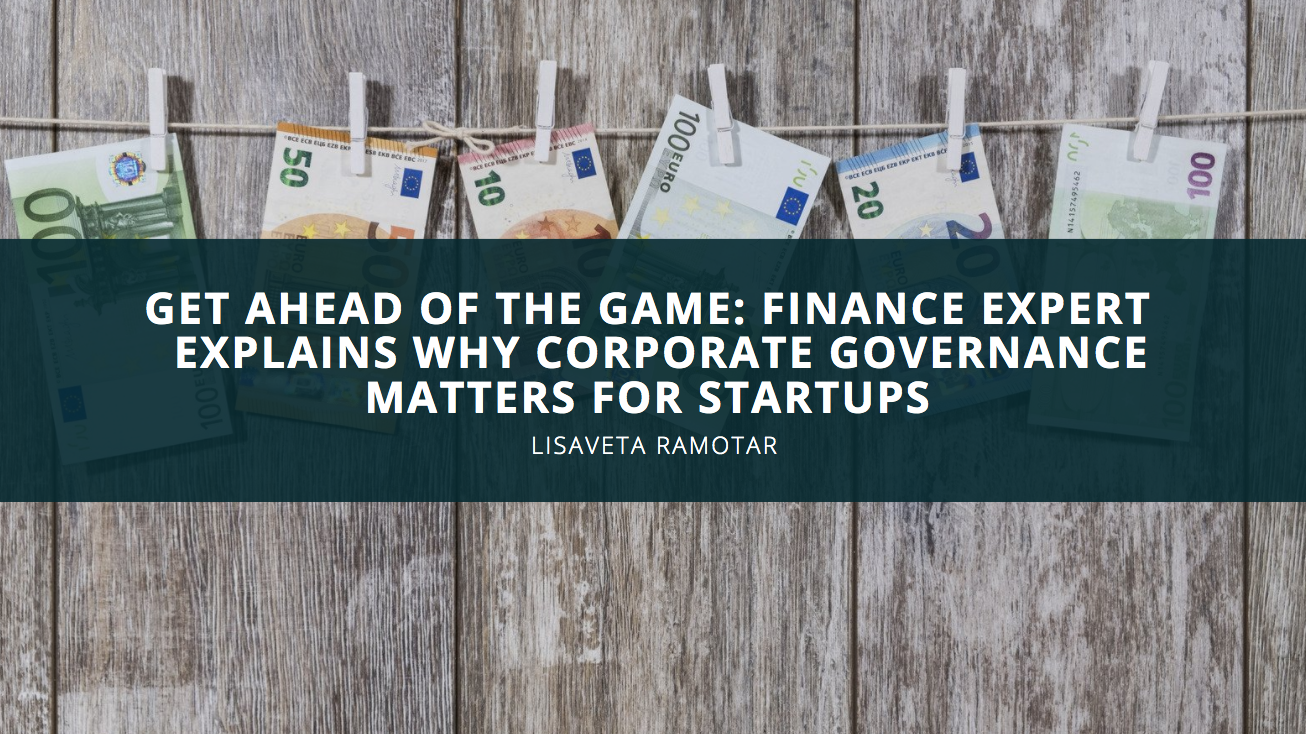 Get Ahead Of The Game: Finance Expert Lisaveta Ramotar Explains Why Corporate Governance Matters For Startups
